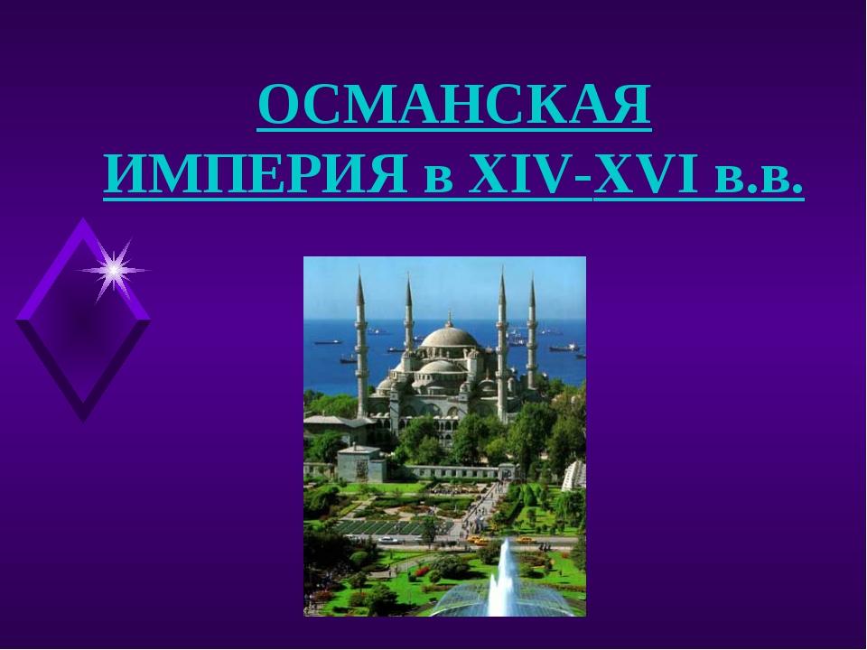 ОСМАНСКАЯ ИМПЕРИЯ в XIV-XVI в.в.