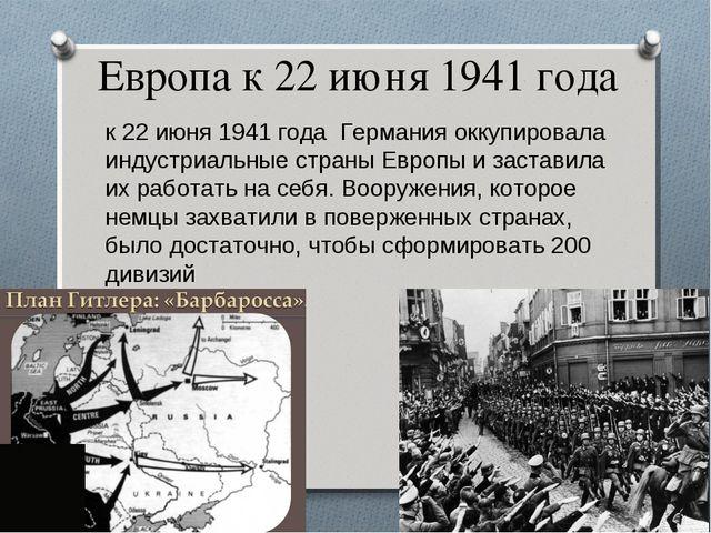 Европа к 22 июня 1941 года к 22 июня 1941 года Германия оккупировала индустри...