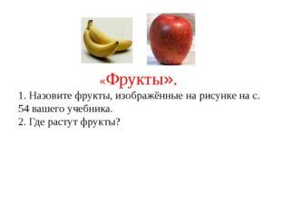 «Фрукты». 1. Назовите фрукты, изображённые на рисунке на с. 54 вашего учебни