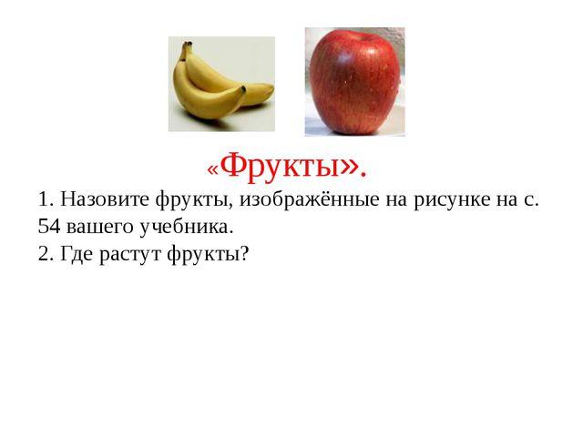 «Фрукты». 1. Назовите фрукты, изображённые на рисунке на с. 54 вашего учебни...