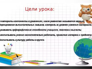 Цели урока: - повторить компоненты в уравнениях, какое равенство называется в