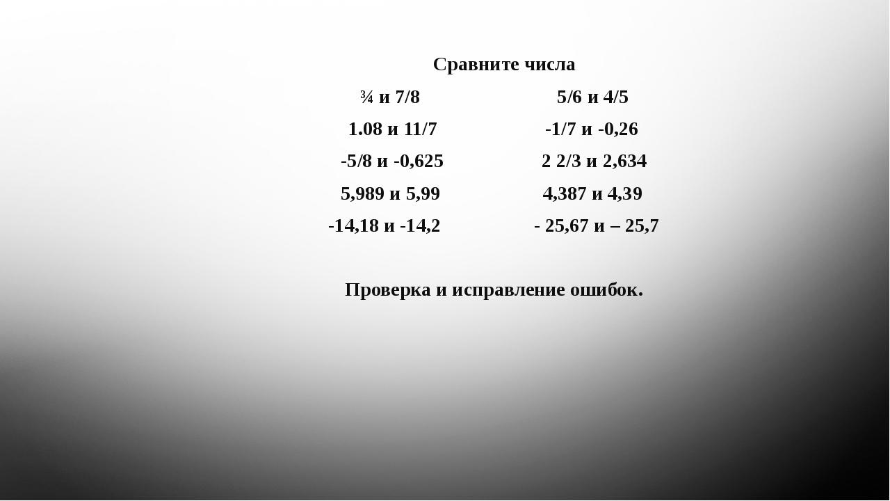 Сравните числа ¾ и 7/8 5/6 и 4/5 1.08 и 11/7 -1/7 и -0,26 -5/8 и -0,625 2 2/...