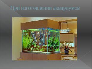 При изготовлении аквариумов