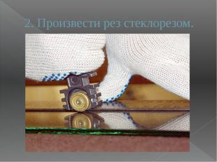 2. Произвести рез стеклорезом.