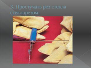 3. Простучать рез стекла стеклорезом.