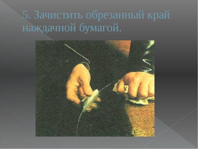 5. Зачистить обрезанный край наждачной бумагой.