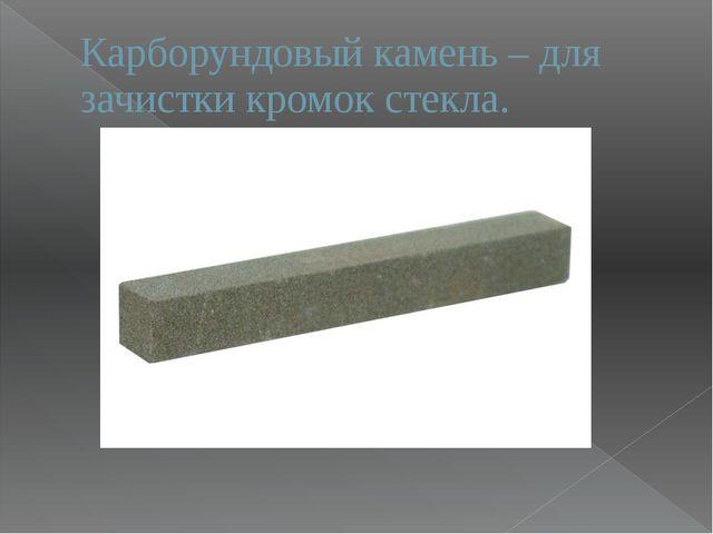 Карборундовый камень – для зачистки кромок стекла.