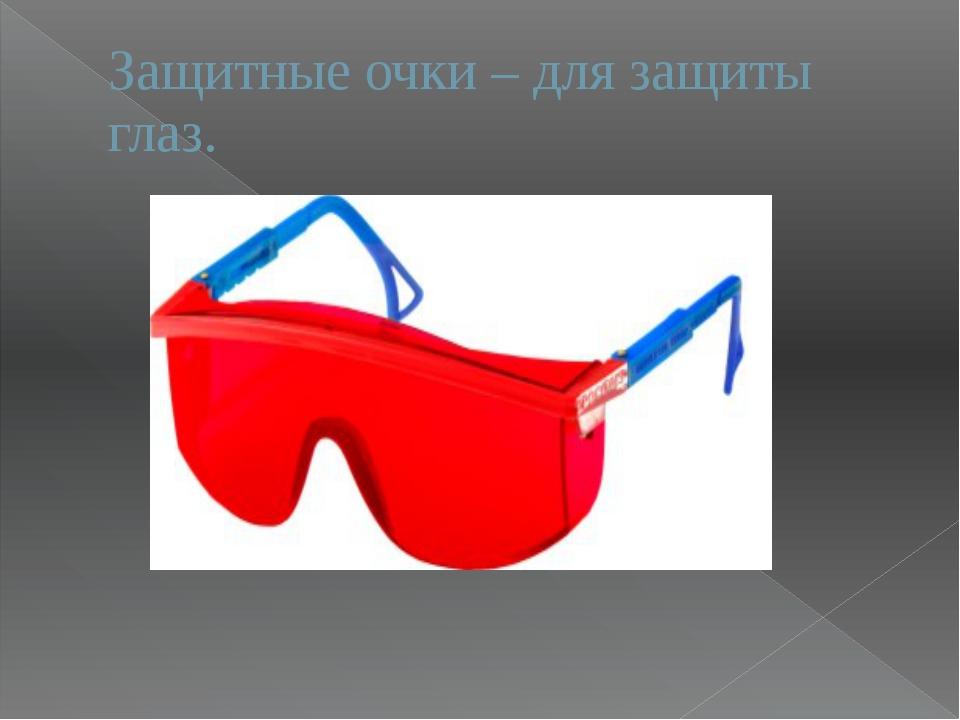 Защитные очки – для защиты глаз.