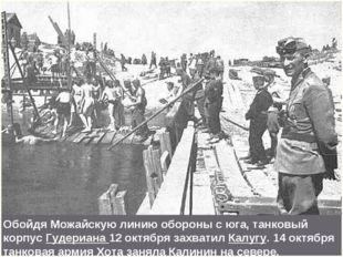 Обойдя Можайскую линию обороны с юга, танковый корпус Гудериана 12 октября за