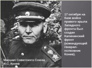 Маршал Советского Союза И.С. Конев 17 октября на базе войск правого крыла Зап