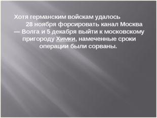 Хотя германским войскам удалось 28 ноября форсировать канал Москва — Волга и