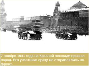 7 ноября 1941 года на Красной площади прошел парад. Его участники сразу же от