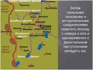 Затем сильными танковыми и моторизованными соединениями охватить Москву с сев