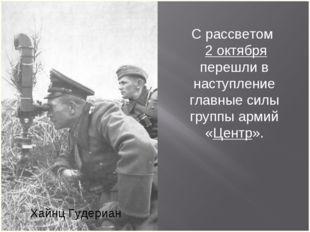 Хайнц Гудериан С рассветом 2 октября перешли в наступление главные силы групп