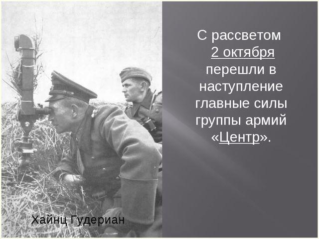 Хайнц Гудериан С рассветом 2 октября перешли в наступление главные силы групп...