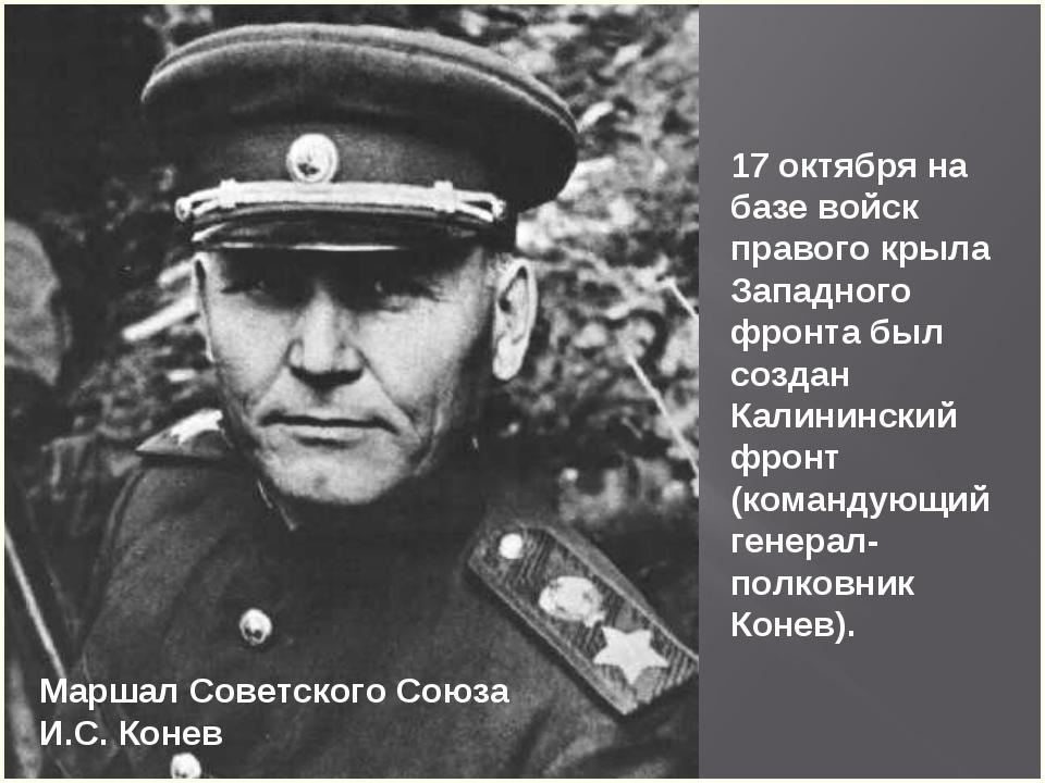Маршал Советского Союза И.С. Конев 17 октября на базе войск правого крыла Зап...