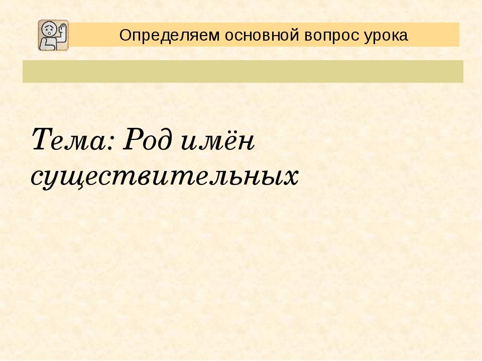 Определяем основной вопрос урока Тема: Род имён существительных