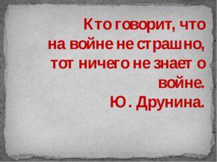 Кто говорит, что на войне не страшно, тот ничего не знает о войне. Ю. Друнин