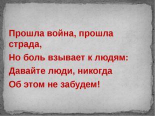 Прошла война, прошла страда, Но боль взывает к людям: Давайте люди, никогда О