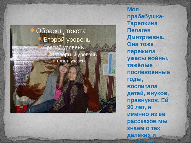 Моя прабабушка- Тарелкина Пелагея Дмитриевна. Она тоже пережила ужасы войны,...