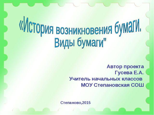 Автор проекта Гусева Е.А. Учитель начальных классов МОУ Степановская СОШ Степ...