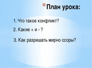 План урока: 1. Что такое конфликт? 2. Какие + и - ? 3. Как разрешать мирно с