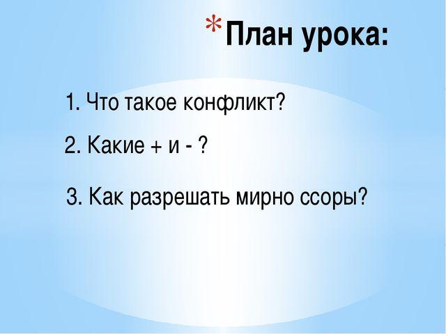 План урока: 1. Что такое конфликт? 2. Какие + и - ? 3. Как разрешать мирно с...