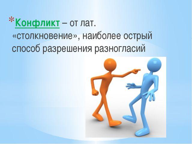 Конфликт – от лат. «столкновение», наиболее острый способ разрешения разногла...