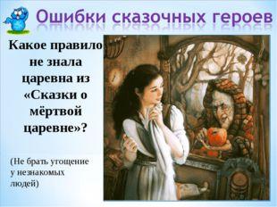 Какое правило не знала царевна из «Сказки о мёртвой царевне»? (Не брать угоще