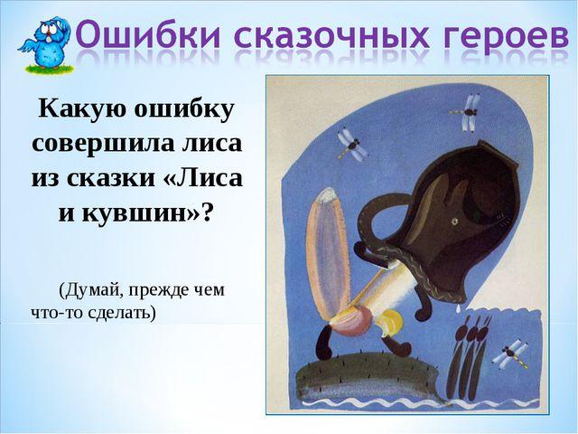 Какую ошибку совершила лиса из сказки «Лиса и кувшин»? (Думай, прежде чем что...
