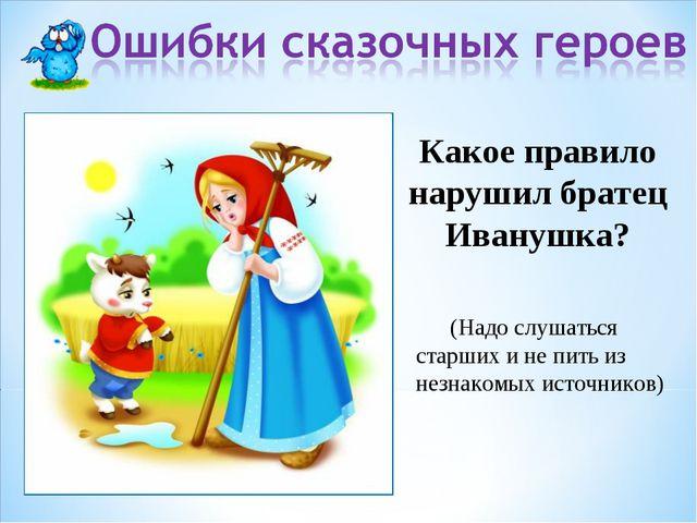 Какое правило нарушил братец Иванушка? (Надо слушаться старших и не пить из н...