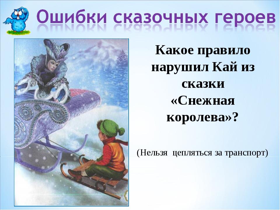 Какое правило нарушил Кай из сказки «Снежная королева»? (Нельзя цепляться за...