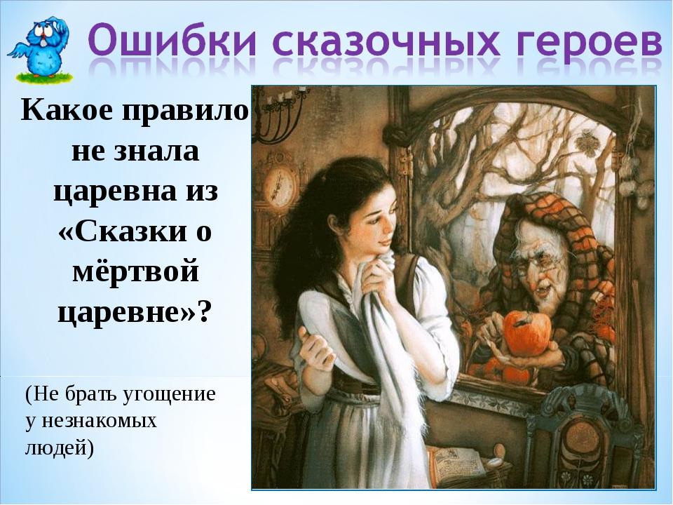 Какое правило не знала царевна из «Сказки о мёртвой царевне»? (Не брать угоще...