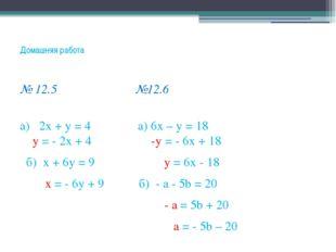 Домашняя работа № 12.5 №12.6 а) 2х + у = 4 а) 6х – у = 18 у = - 2х + 4 -у = -