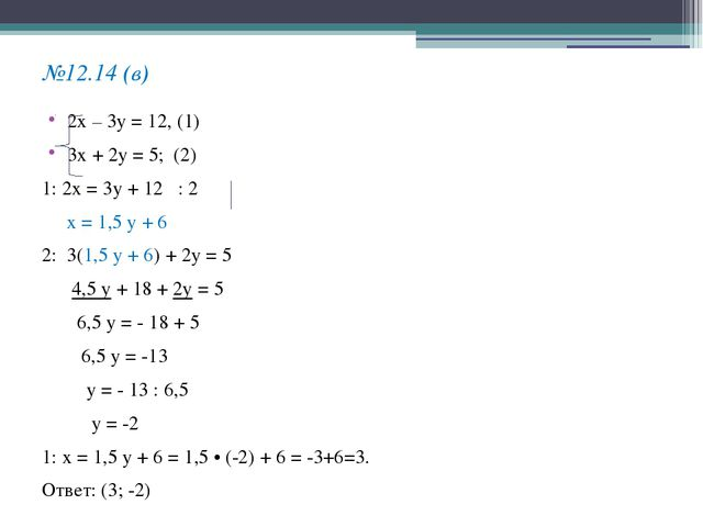 №12.14 (в) 2х – 3у = 12, (1) 3х + 2у = 5; (2) 1: 2х = 3у + 12 : 2 х = 1,5 у +...