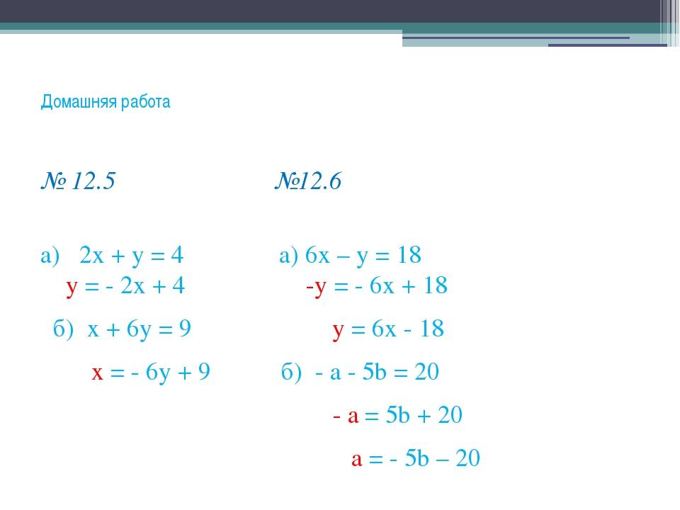 Домашняя работа № 12.5 №12.6 а) 2х + у = 4 а) 6х – у = 18 у = - 2х + 4 -у = -...