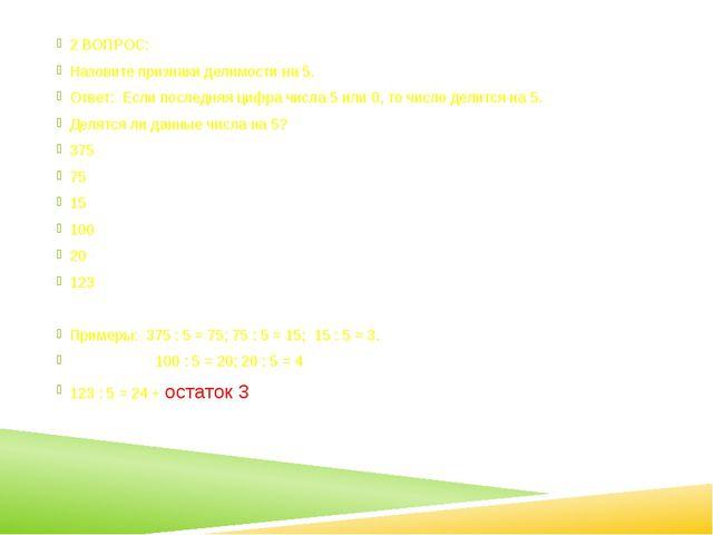 2 ВОПРОС: Назовите признаки делимости на 5. Ответ: Если последняя цифра числ...