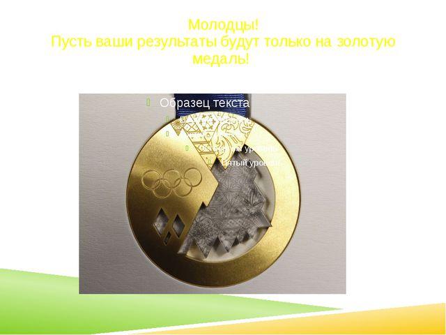 Молодцы! Пусть ваши результаты будут только на золотую медаль!