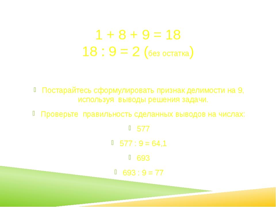 1 + 8 + 9 = 18 18 : 9 = 2 (без остатка) Постарайтесь сформулировать признак д...
