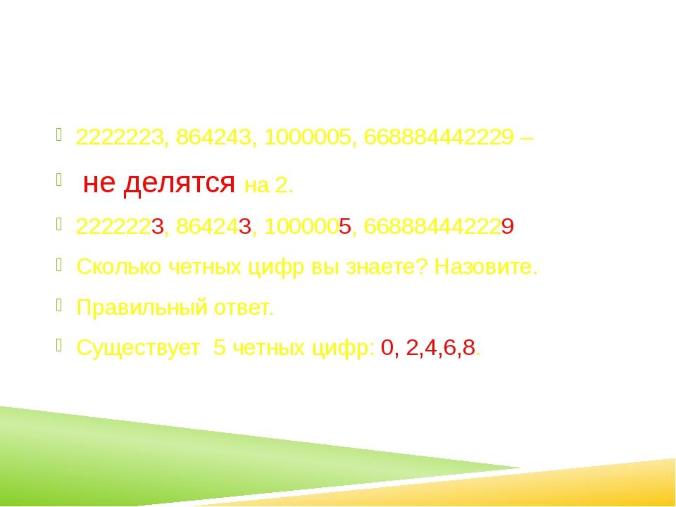 2222223, 864243, 1000005, 668884442229 – не делятся на 2. 2222223, 864243, 1...
