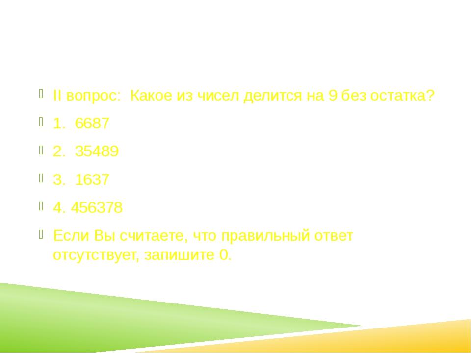 II вопрос: Какое из чисел делится на 9 без остатка? 1. 6687 2. 35489 3. 1637...