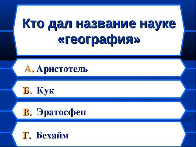Кто дал название науке «география» А. Аристотель Б. Кук В. Эратосфен Г. Бехайм