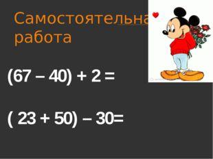 Самостоятельная работа (67 – 40) + 2 = ( 23 + 50) – 30=