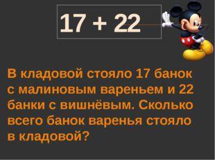 17 + 22 В кладовой стояло 17 банок с малиновым вареньем и 22 банки с вишнёвым