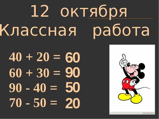 12 октября Классная работа 40 + 20 = 60 + 30 = 90 - 40 = 70 - 50 = 60 90 50 20