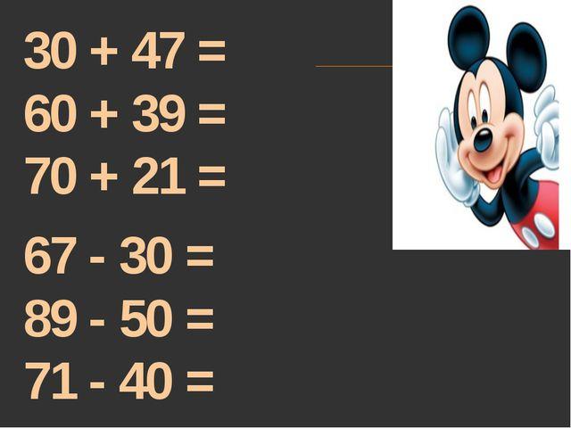 30 + 47 = 60 + 39 = 70 + 21 = 67 - 30 = 89 - 50 = 71 - 40 =