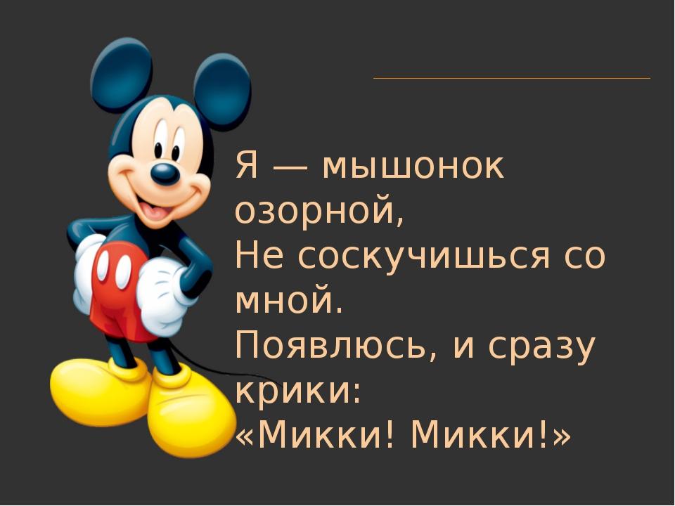 Я — мышонок озорной, Не соскучишься со мной. Появлюсь, и сразу крики: «Микки!...
