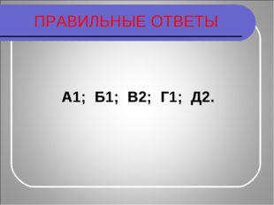 ПРАВИЛЬНЫЕ ОТВЕТЫ А1; Б1; В2; Г1; Д2.