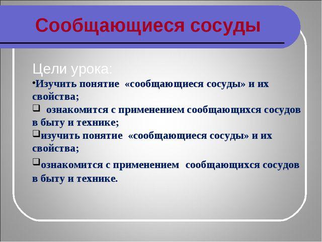 Сообщающиеся сосуды Цели урока: Изучить понятие «сообщающиеся сосуды» и их св...