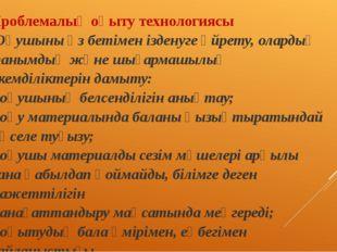 Проблемалық оқыту технологиясы •Оқушыны өз бетімен ізденуге үйрету, олардың т